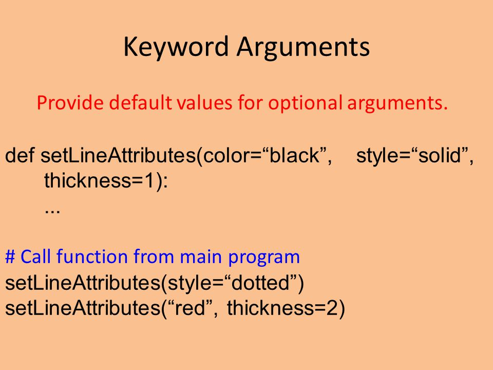 "Keyword Arguments Provide default values for optional arguments. def setLineAttributes(color=""black"", style=""solid"", thickness=1):... # Call function"