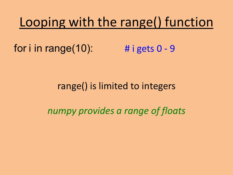 Looping with the range() function for i in range(10): # i gets 0 - 9 range() is limited to integers numpy provides a range of floats