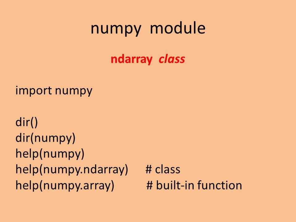 numpy module ndarray class import numpy dir() dir(numpy) help(numpy) help(numpy.ndarray) # class help(numpy.array) # built-in function