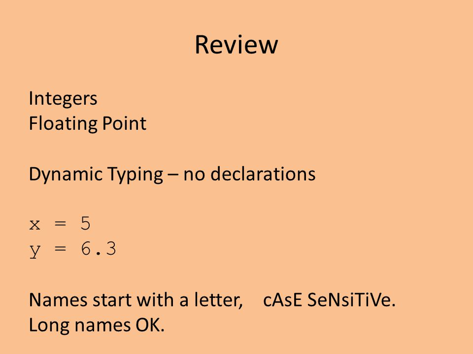 Review Integers Floating Point Dynamic Typing – no declarations x = 5 y = 6.3 Names start with a letter, cAsE SeNsiTiVe. Long names OK.