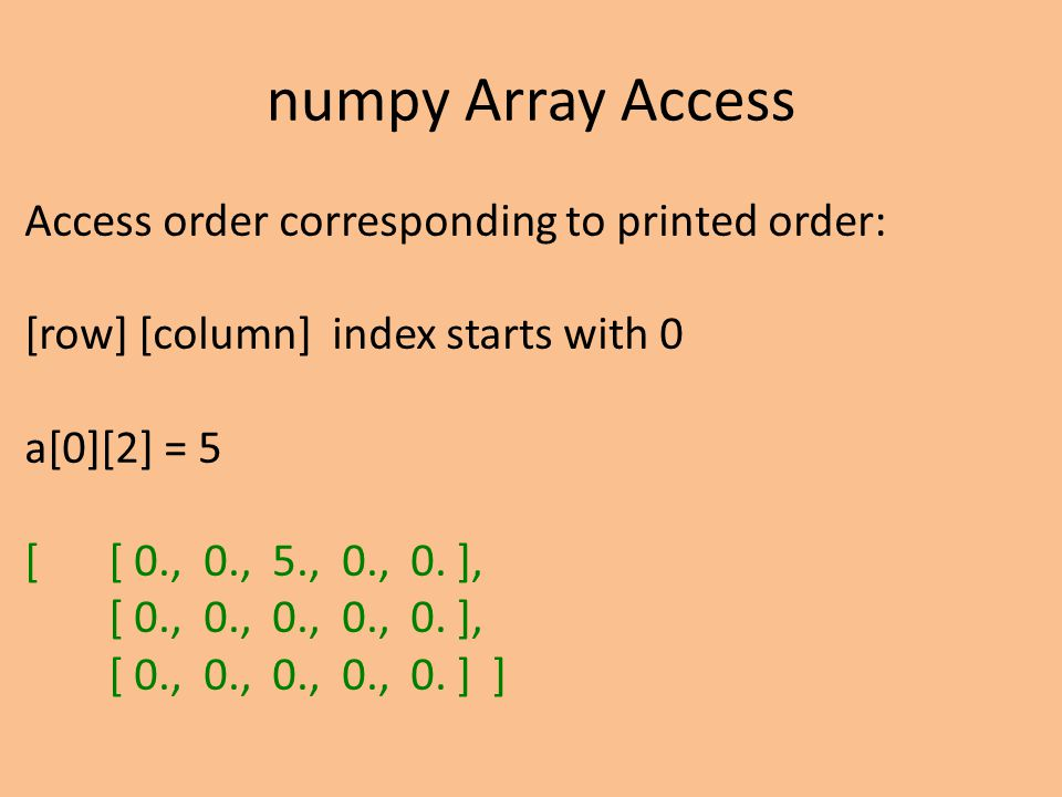 numpy Array Access Access order corresponding to printed order: [row] [column] index starts with 0 a[0][2] = 5 [ [ 0., 0., 5., 0., 0. ], [ 0., 0., 0.,