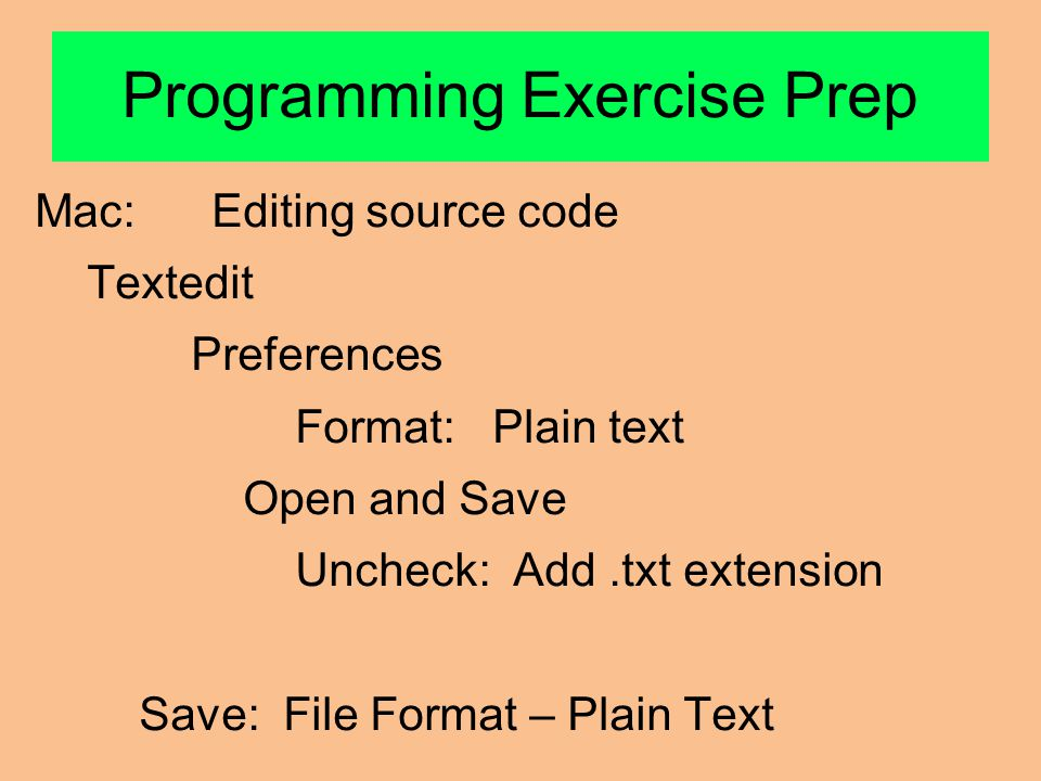Programming Exercise Prep Mac: Editing source code Textedit Preferences Format: Plain text Open and Save Uncheck: Add.txt extension Save: File Format