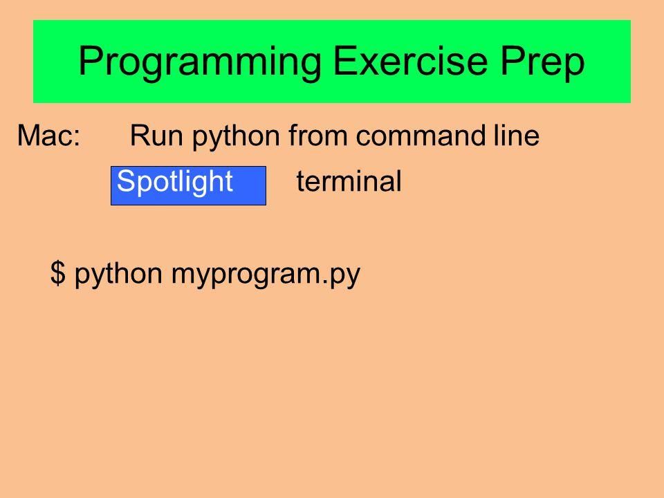 Mac: Run python from command line Spotlight terminal $ python myprogram.py Programming Exercise Prep