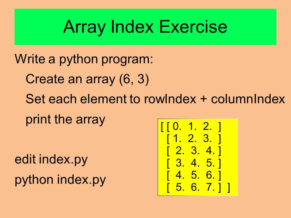 Array Index Exercise Write a python program: Create an array (6, 3) Set each element to rowIndex + columnIndex print the array edit index.py python index.py [ [ 0.