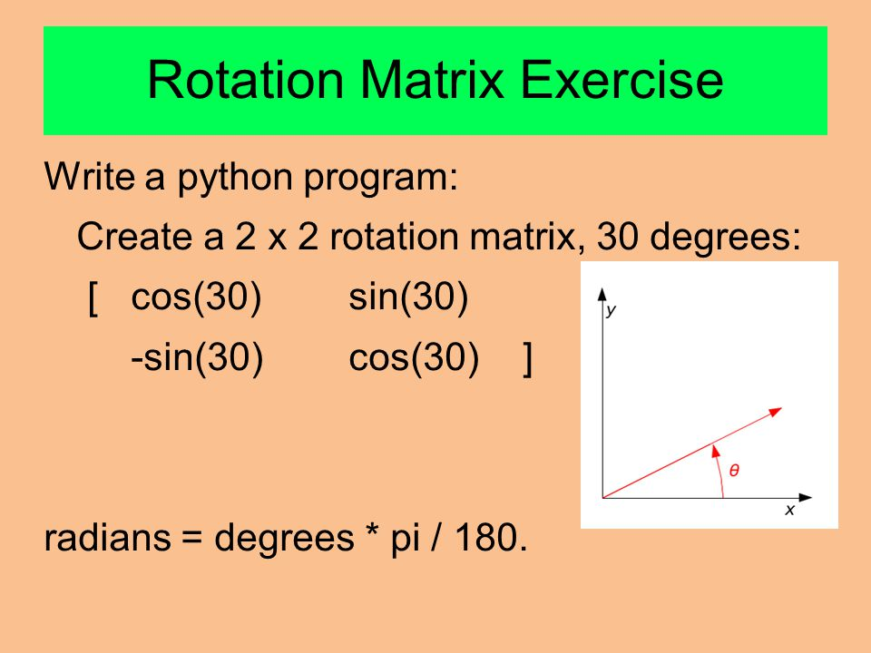 Rotation Matrix Exercise Write a python program: Create a 2 x 2 rotation matrix, 30 degrees: [cos(30) sin(30) -sin(30)cos(30) ] radians = degrees * pi