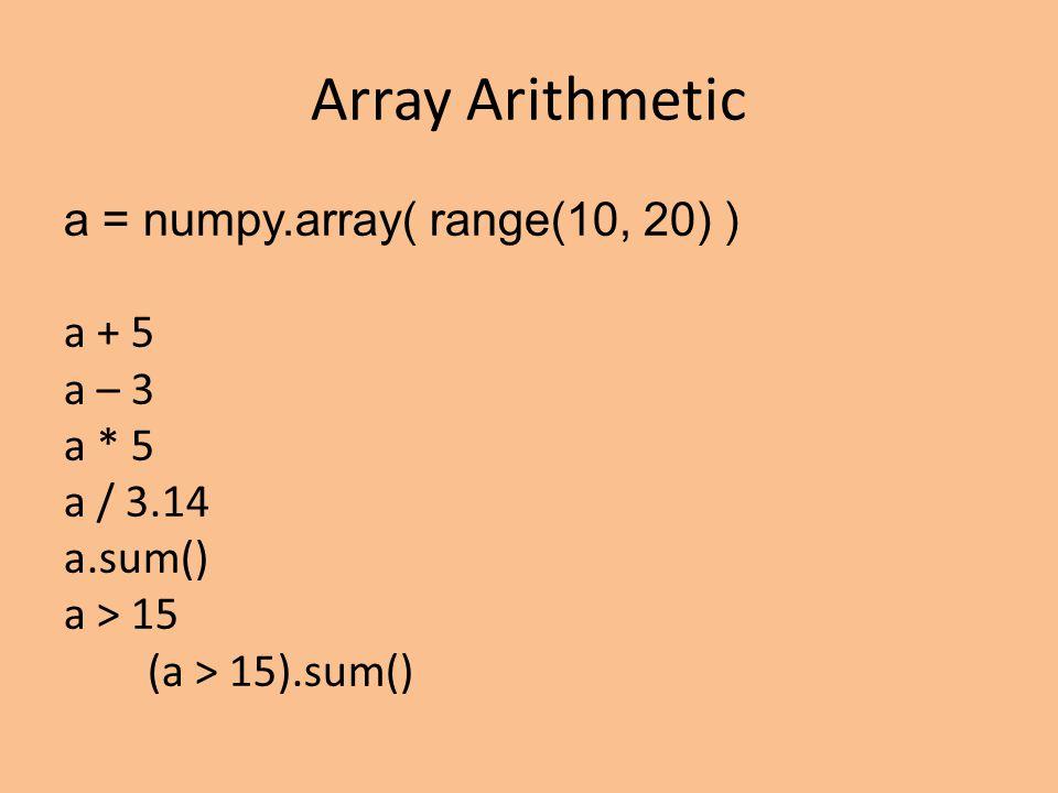 Array Arithmetic a = numpy.array( range(10, 20) ) a + 5 a – 3 a * 5 a / 3.14 a.sum() a > 15 (a > 15).sum()