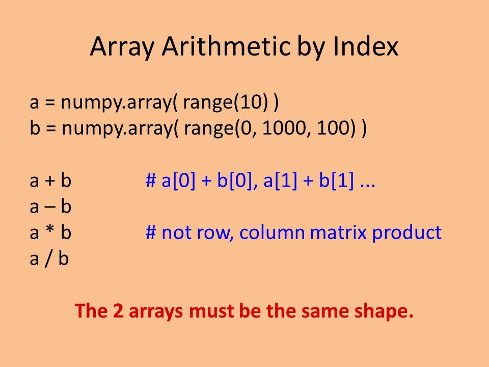 Array Arithmetic by Index a = numpy.array( range(10) ) b = numpy.array( range(0, 1000, 100) ) a + b# a[0] + b[0], a[1] + b[1]...