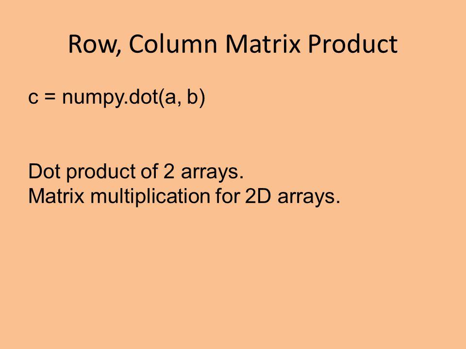 Row, Column Matrix Product c = numpy.dot(a, b) Dot product of 2 arrays.