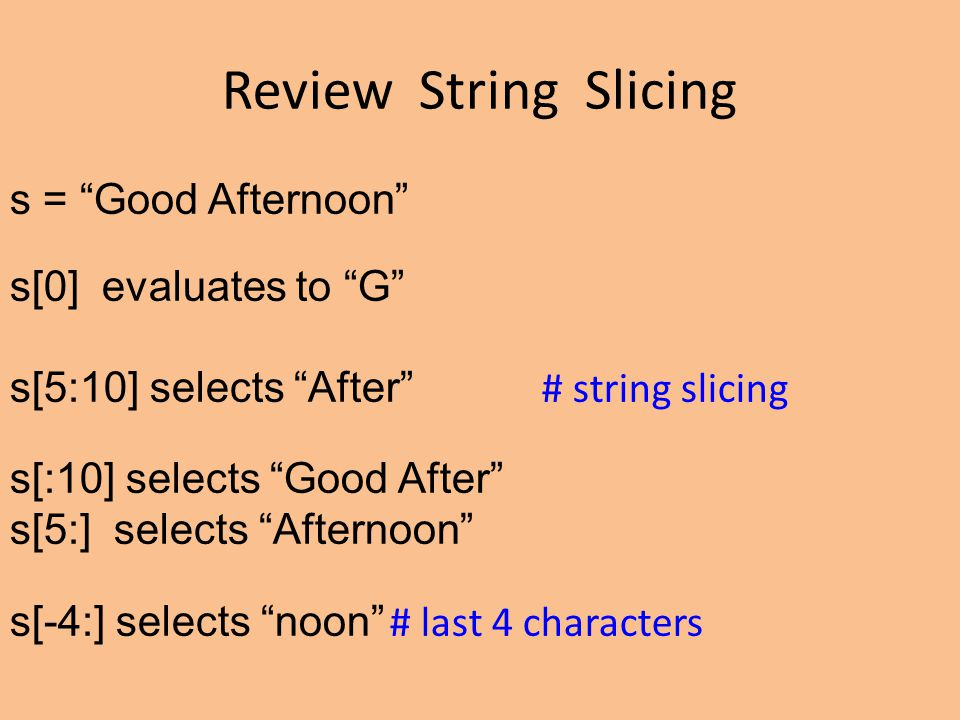 Review String Slicing s = Good Afternoon s[0] evaluates to G s[5:10] selects After # string slicing s[:10] selects Good After s[5:] selects Afternoon s[-4:] selects noon # last 4 characters