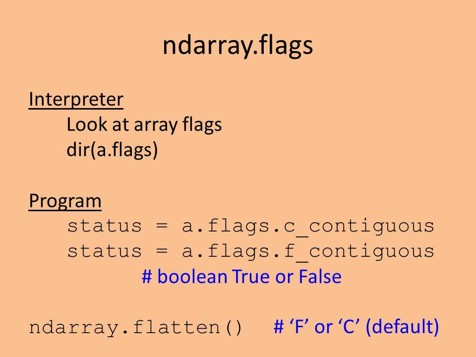 ndarray.flags Interpreter Look at array flags dir(a.flags) Program status = a.flags.c_contiguous status = a.flags.f_contiguous # boolean True or False ndarray.flatten() # 'F' or 'C' (default)