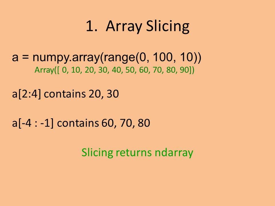 a = numpy.array(range(0, 100, 10)) Array([ 0, 10, 20, 30, 40, 50, 60, 70, 80, 90]) a[2:4] contains 20, 30 a[-4 : -1] contains 60, 70, 80 Slicing returns ndarray 1.