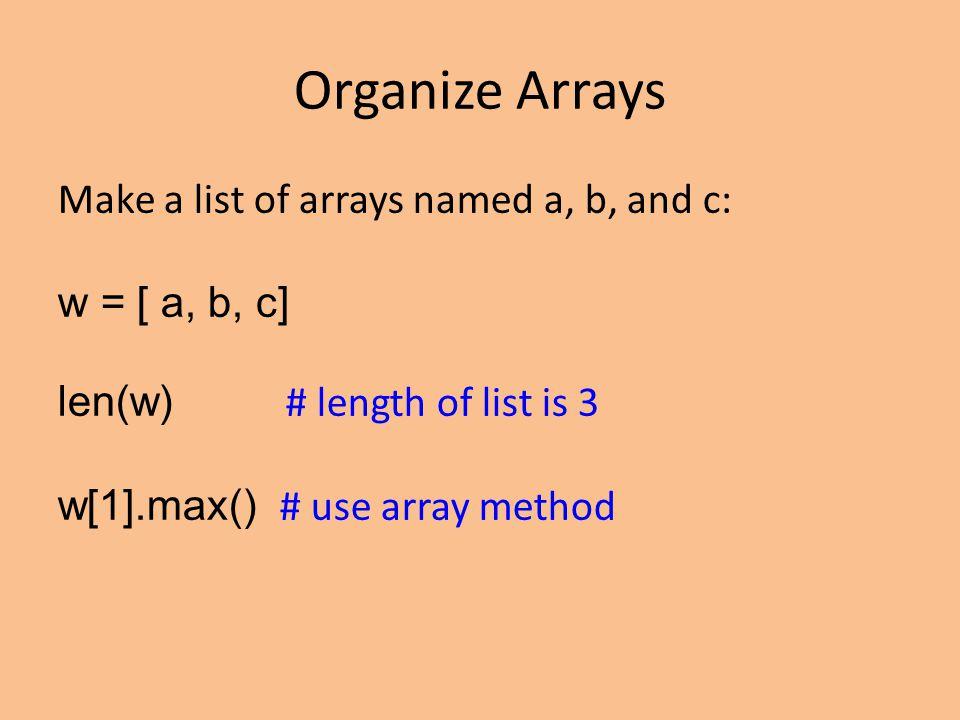 Organize Arrays Make a list of arrays named a, b, and c: w = [ a, b, c] len(w) # length of list is 3 w[1].max() # use array method