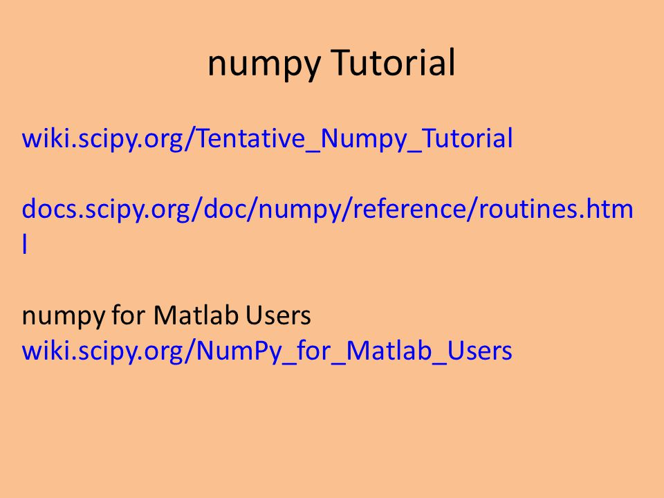 numpy Tutorial wiki.scipy.org/Tentative_Numpy_Tutorial docs.scipy.org/doc/numpy/reference/routines.htm l numpy for Matlab Users wiki.scipy.org/NumPy_f