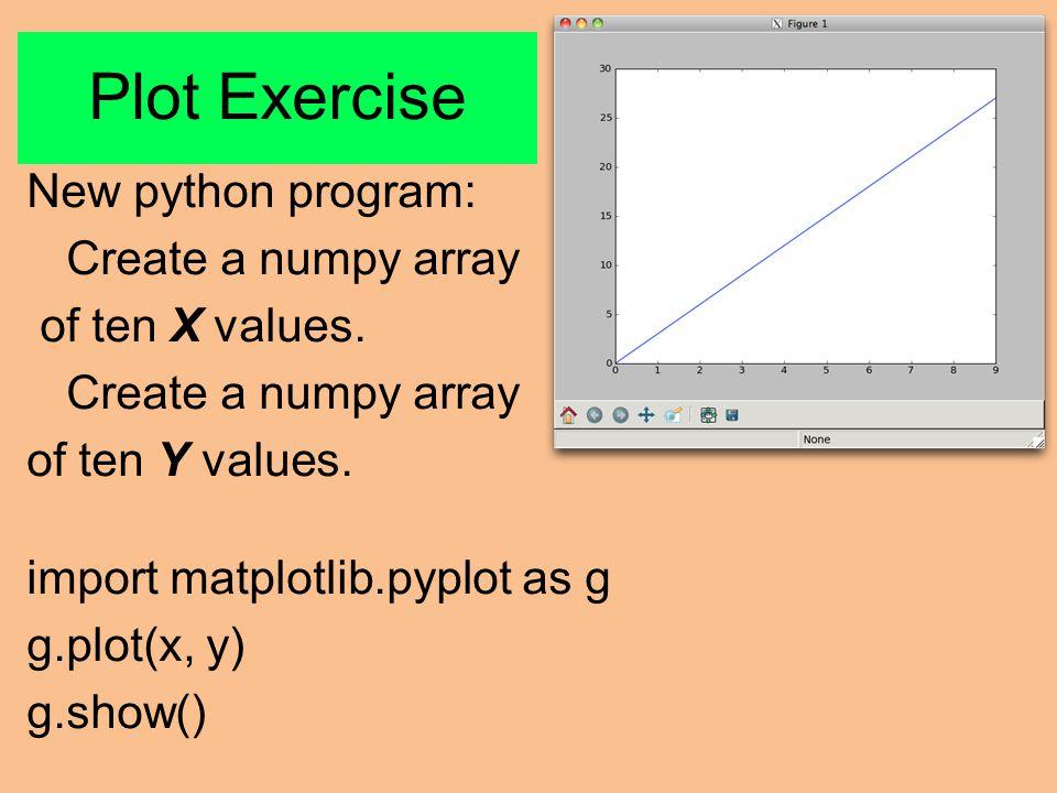 Plot Exercise New python program: Create a numpy array of ten X values.