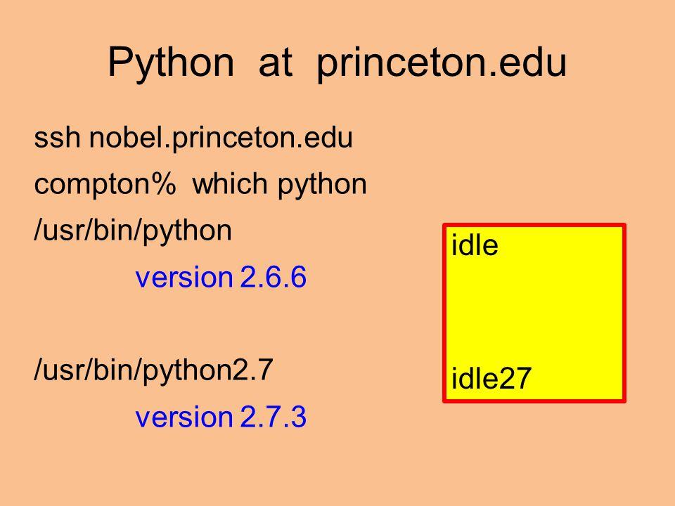 Python at princeton.edu ssh nobel.princeton.edu compton% which python /usr/bin/python version 2.6.6 /usr/bin/python2.7 version 2.7.3 idle idle27