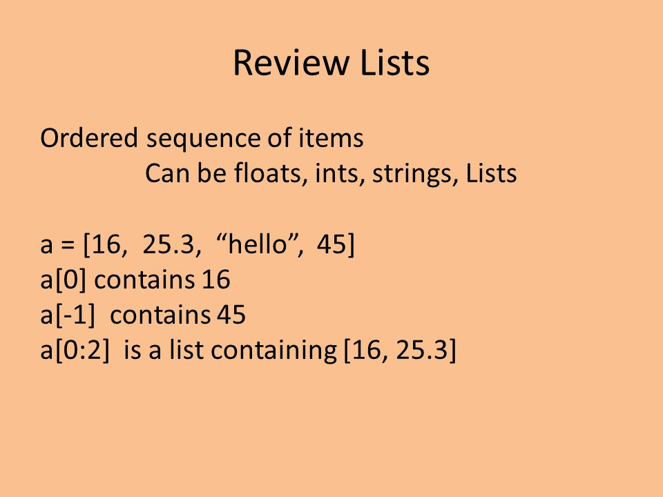 Review Lists Ordered sequence of items Can be floats, ints, strings, Lists a = [16, 25.3, hello , 45] a[0] contains 16 a[-1] contains 45 a[0:2] is a list containing [16, 25.3]