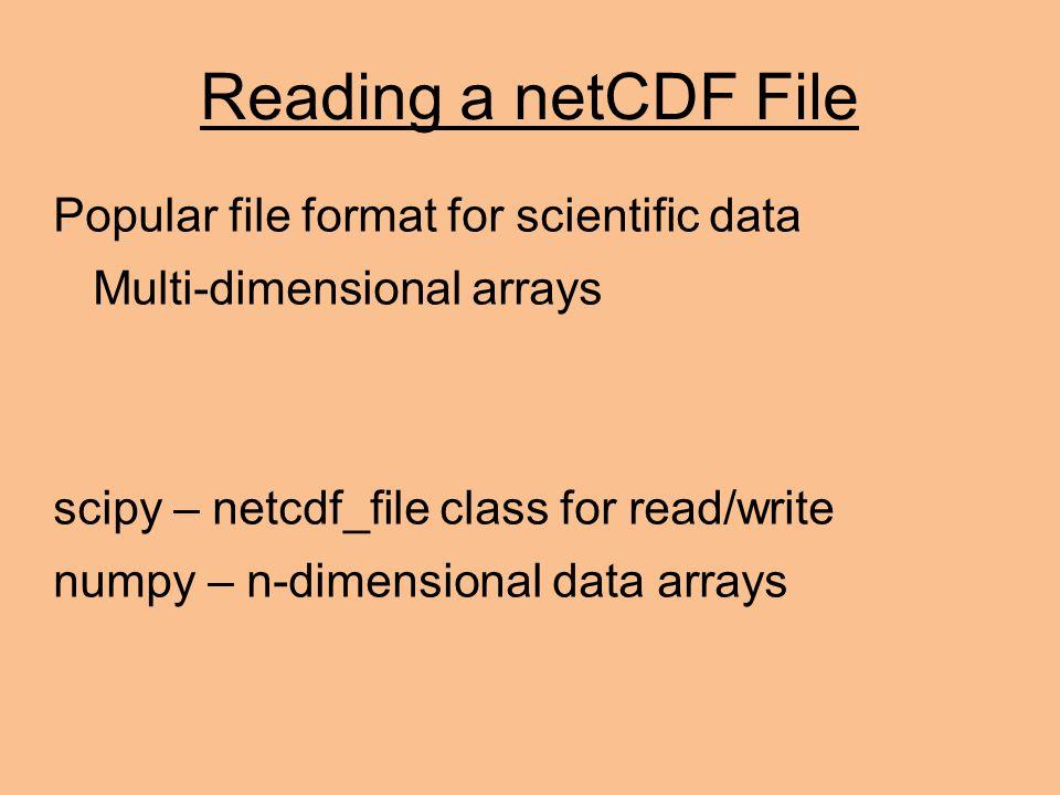 Reading a netCDF File Popular file format for scientific data Multi-dimensional arrays scipy – netcdf_file class for read/write numpy – n-dimensional data arrays