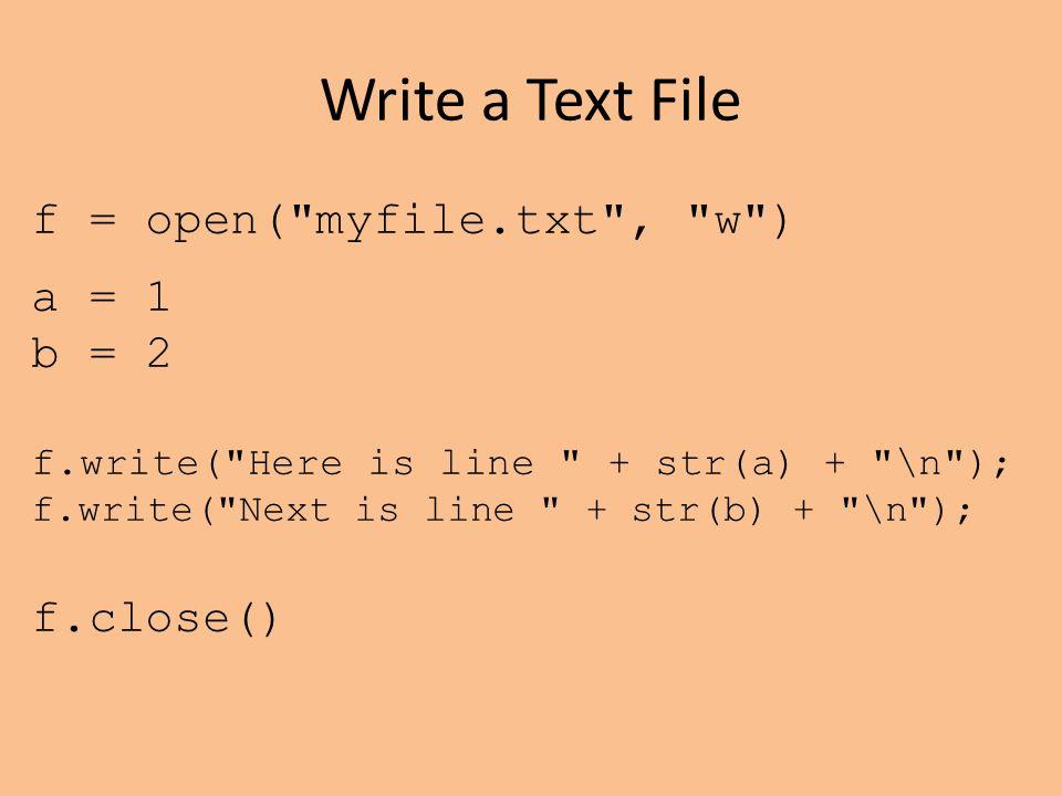 Write a Text File f = open( myfile.txt , w ) a = 1 b = 2 f.write( Here is line + str(a) + \n ); f.write( Next is line + str(b) + \n ); f.close()