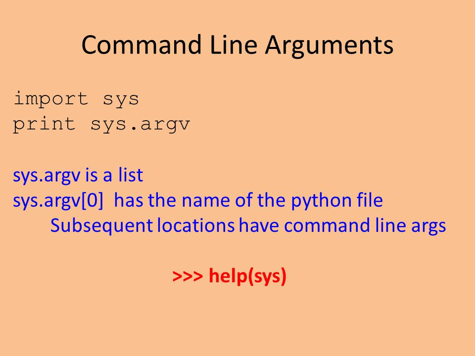 Command Line Arguments import sys print sys.argv sys.argv is a list sys.argv[0] has the name of the python file Subsequent locations have command line