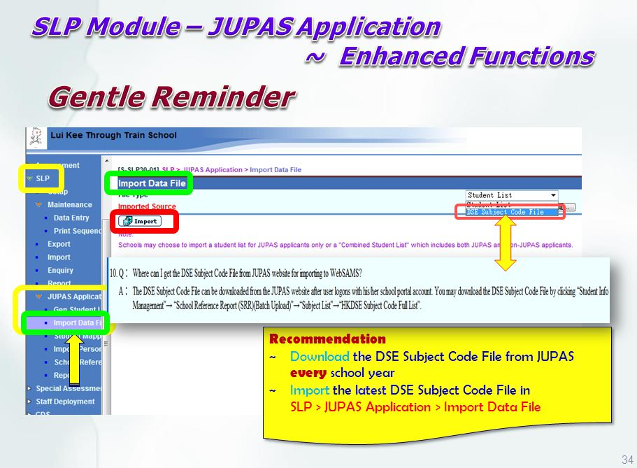 JUPAS Portal Recommendation ~ Download the DSE Subject Code File from JUPAS every school year ~ Import the latest DSE Subject Code File in SLP > JUPAS Application > Import Data File Recommendation ~ Download the DSE Subject Code File from JUPAS every school year ~ Import the latest DSE Subject Code File in SLP > JUPAS Application > Import Data File 34