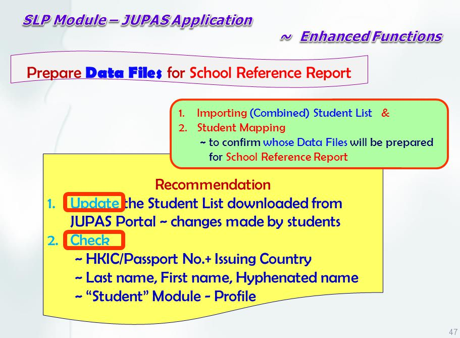 Recommendation 1.Update the Student List downloaded from JUPAS Portal ~ changes made by students 2.Check ~ HKIC/Passport No.+ Issuing Country ~ Last name, First name, Hyphenated name ~ Student Module - Profile Prepare Data Files for School Reference Report 1.Importing (Combined) Student List & 2.Student Mapping ~ to confirm whose Data Files will be prepared for School Reference Report 47