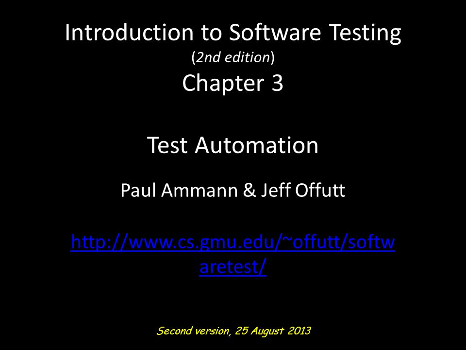 Introduction to Software Testing (2nd edition) Chapter 3 Test Automation Paul Ammann & Jeff Offutt http://www.cs.gmu.edu/~offutt/softw aretest/ Second version, 25 August 2013