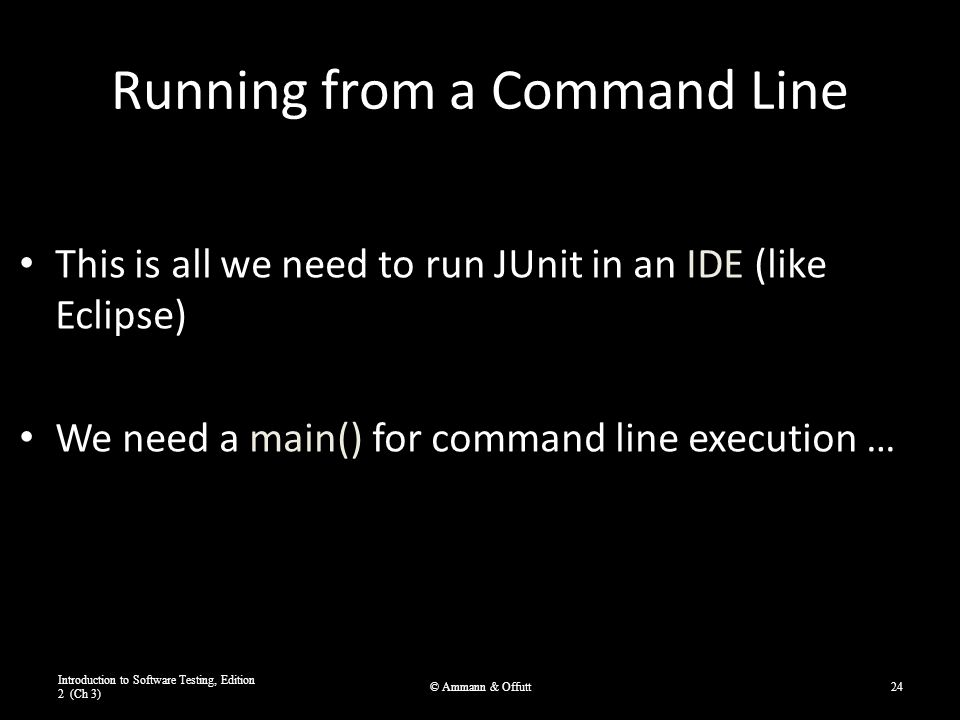 Running from a Command Line This is all we need to run JUnit in an IDE (like Eclipse) We need a main() for command line execution … Introduction to Software Testing, Edition 2 (Ch 3) © Ammann & Offutt24
