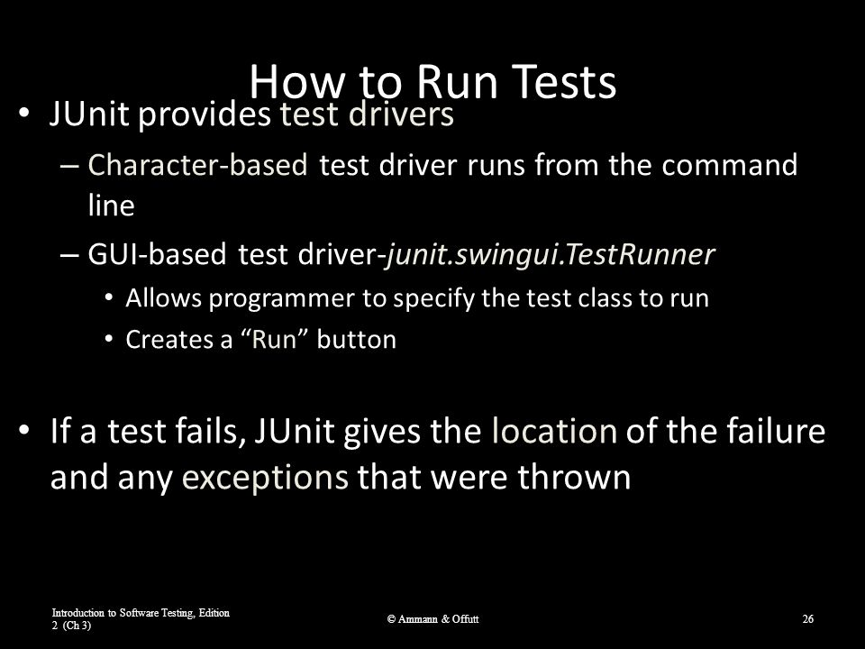 How to Run Tests JUnit provides test drivers – Character-based test driver runs from the command line – GUI-based test driver-junit.swingui.TestRunner Allows programmer to specify the test class to run Creates a Run button If a test fails, JUnit gives the location of the failure and any exceptions that were thrown Introduction to Software Testing, Edition 2 (Ch 3) © Ammann & Offutt26