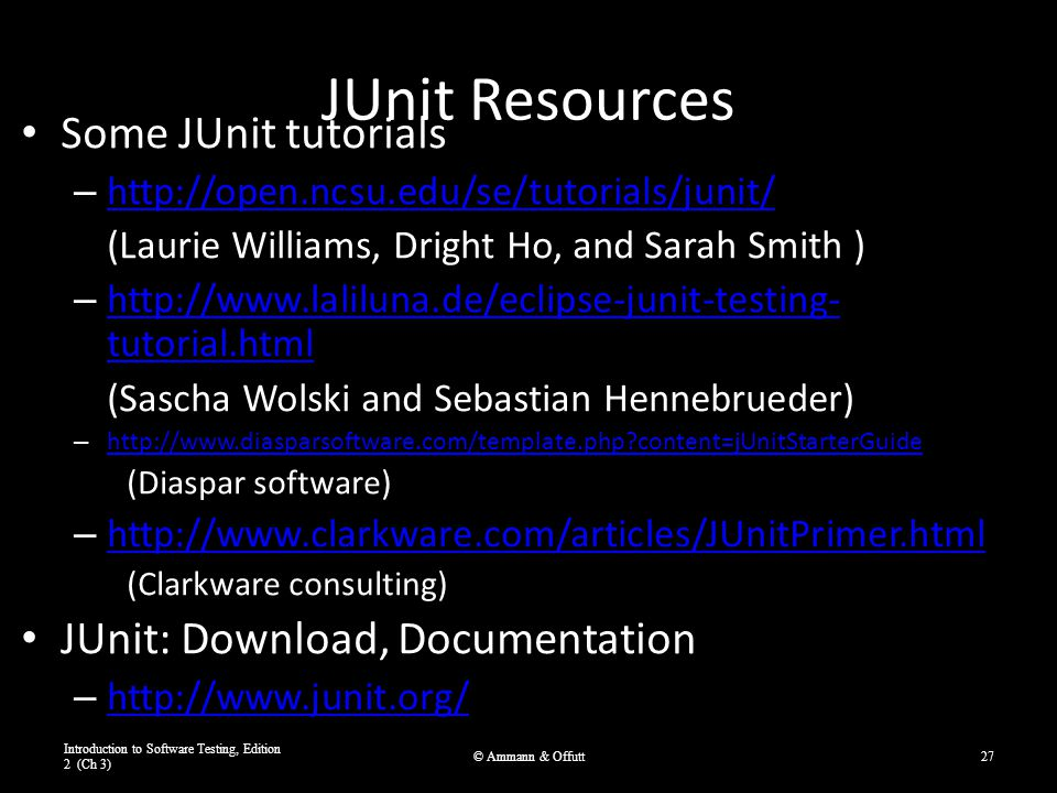 JUnit Resources Some JUnit tutorials – http://open.ncsu.edu/se/tutorials/junit/ http://open.ncsu.edu/se/tutorials/junit/ (Laurie Williams, Dright Ho, and Sarah Smith ) – http://www.laliluna.de/eclipse-junit-testing- tutorial.html http://www.laliluna.de/eclipse-junit-testing- tutorial.html (Sascha Wolski and Sebastian Hennebrueder) – http://www.diasparsoftware.com/template.php content=jUnitStarterGuide http://www.diasparsoftware.com/template.php content=jUnitStarterGuide (Diaspar software) – http://www.clarkware.com/articles/JUnitPrimer.html http://www.clarkware.com/articles/JUnitPrimer.html (Clarkware consulting) JUnit: Download, Documentation – http://www.junit.org/ http://www.junit.org/ Introduction to Software Testing, Edition 2 (Ch 3) © Ammann & Offutt27