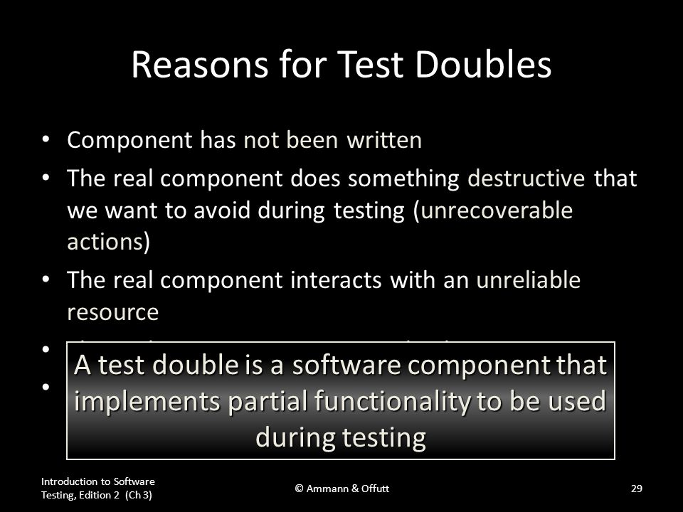 Reasons for Test Doubles Component has not been written The real component does something destructive that we want to avoid during testing (unrecoverable actions) The real component interacts with an unreliable resource The real component runs very slowly The real component creates a test cycle –A depends on B, B depends on C, C depends on A Introduction to Software Testing, Edition 2 (Ch 3) © Ammann & Offutt29 A test double is a software component that implements partial functionality to be used during testing