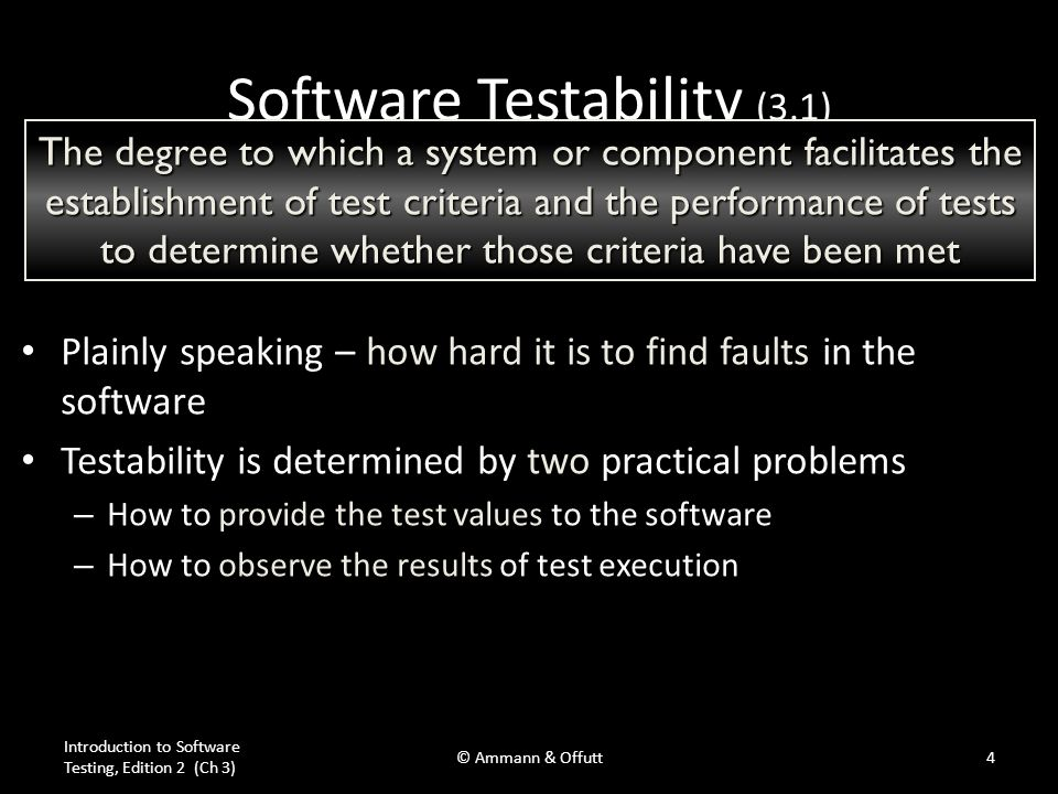 Observability and Controllability Observability Observability – Software that affects hardware devices, databases, or remote files have low observability Controllability Controllability – Easy to control software with inputs from keyboards – Inputs from hardware sensors or distributed software is harder Data abstraction reduces controllability and observability Introduction to Software Testing, Edition 2 (Ch 3) © Ammann & Offutt5 How easy it is to observe the behavior of a program in terms of its outputs, effects on the environment and other hardware and software components How easy it is to provide a program with the needed inputs, in terms of values, operations, and behaviors