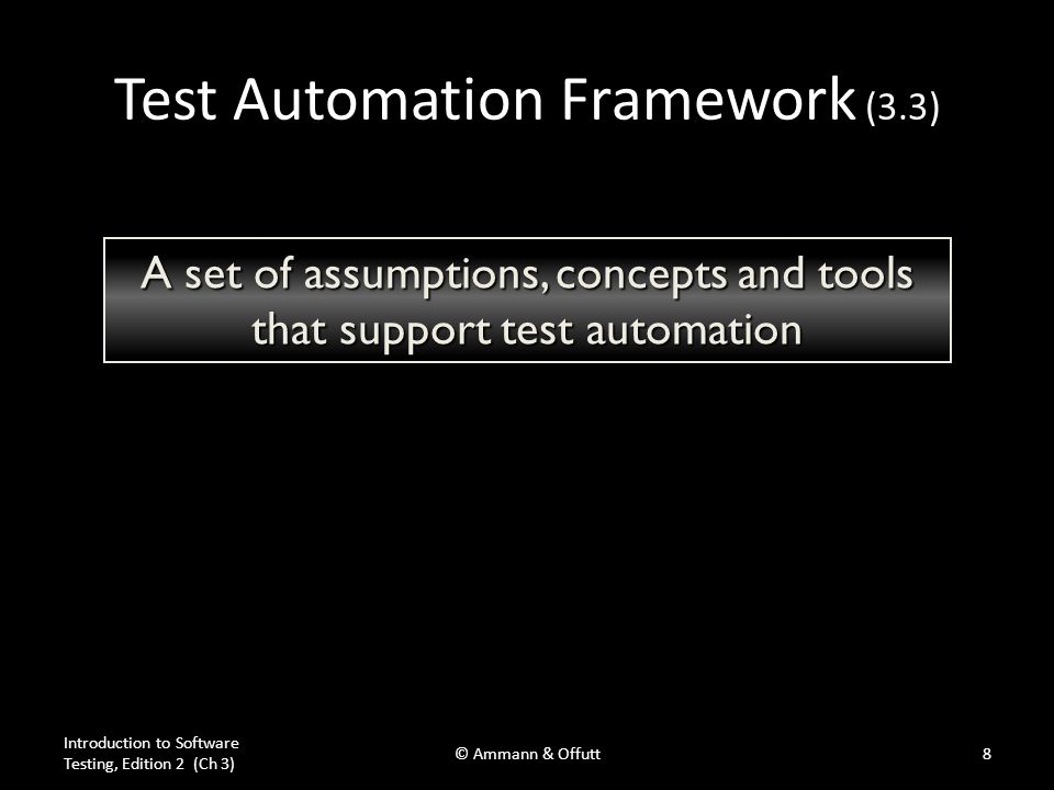 Test Automation Framework (3.3) Introduction to Software Testing, Edition 2 (Ch 3) © Ammann & Offutt8 A set of assumptions, concepts and tools that support test automation