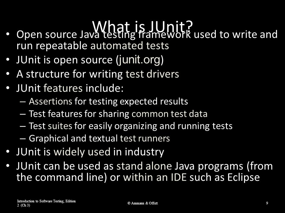 JUnit Tests JUnit can be used to test … – … an entire object – … part of an object – a method or some interacting methods – … interaction between several objects It is primarily for unit and integration testing, not system testing Each test is embedded into one test method A test class contains one or more test methods Test classes include : – A collection of test methods – Methods to set up the state before and update the state after each test and before and after all tests Get started at junit.org Introduction to Software Testing, Edition 2 (Ch 3) © Ammann & Offutt10