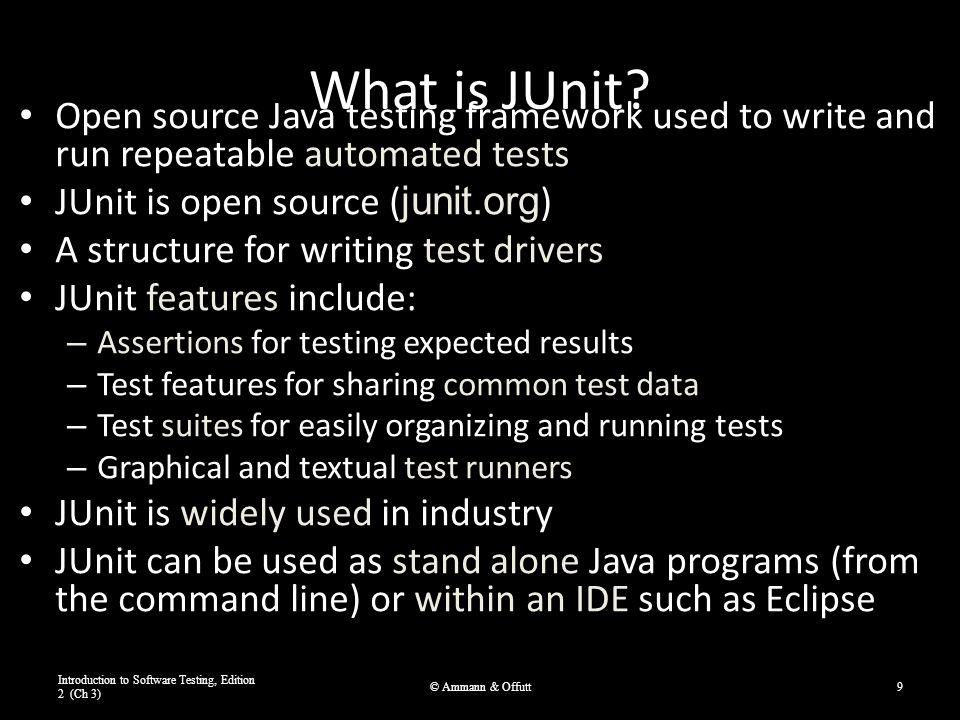 Example JUnit D ata -D riven Unit Test Introduction to Software Testing, Edition 2 (Ch 3) © Ammann & Offutt20 i mport org.junit.*; import org.junit.runner.RunWith; import org.junit.runners.Parameterized; import org.junit.runners.Parameterized.Parameters; import static org.junit.Assert.*; import java.util.*; @RunWith (Parameterized.class) public class DataDrivenCalcTest { public int a, b, sum; public DataDrivenCalcTest (int a, int b, int sum) { this.a = a; this.b = b; this.sum = sum; } @Parameters public static Collection parameters() { return Arrays.asList (new Object [][] {{1, 1, 2}, {2, 3, 5}}); } @Test public void additionTest() { assertTrue ( Addition Test , sum == Calc.add (a,b)); } }