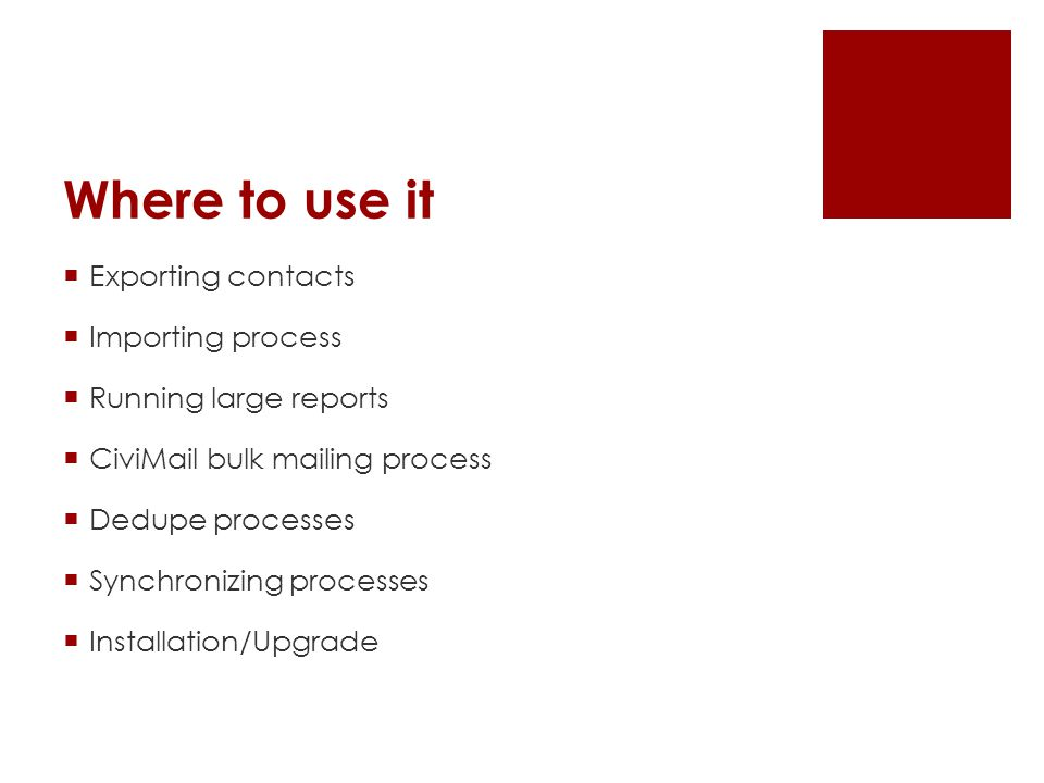 Where to use it  Exporting contacts  Importing process  Running large reports  CiviMail bulk mailing process  Dedupe processes  Synchronizing pr