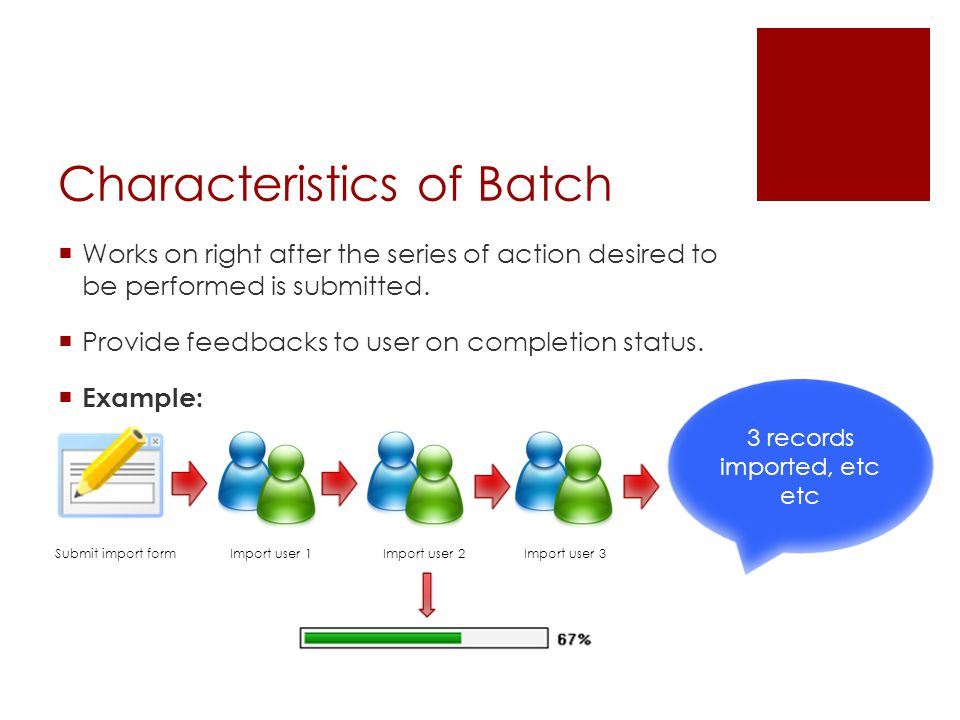 Characteristics of Batch  Works on right after the series of action desired to be performed is submitted.  Provide feedbacks to user on completion s