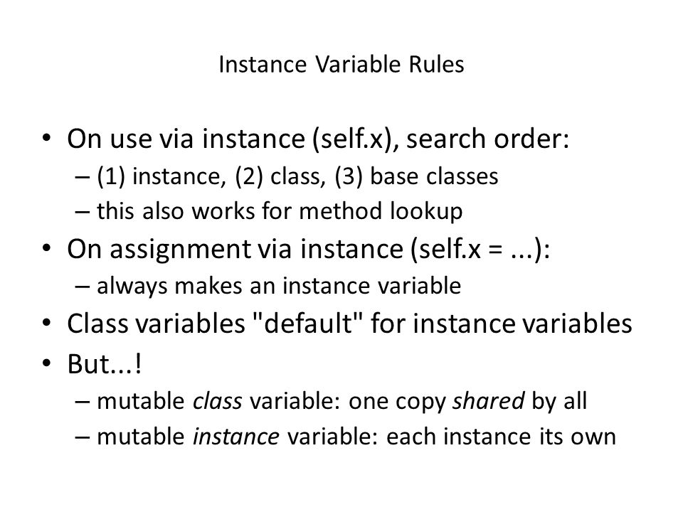 Instance Variable Rules On use via instance (self.x), search order: – (1) instance, (2) class, (3) base classes – this also works for method lookup On