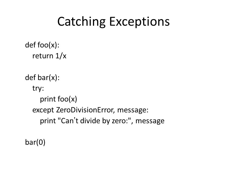 Catching Exceptions def foo(x): return 1/x def bar(x): try: print foo(x) except ZeroDivisionError, message: print
