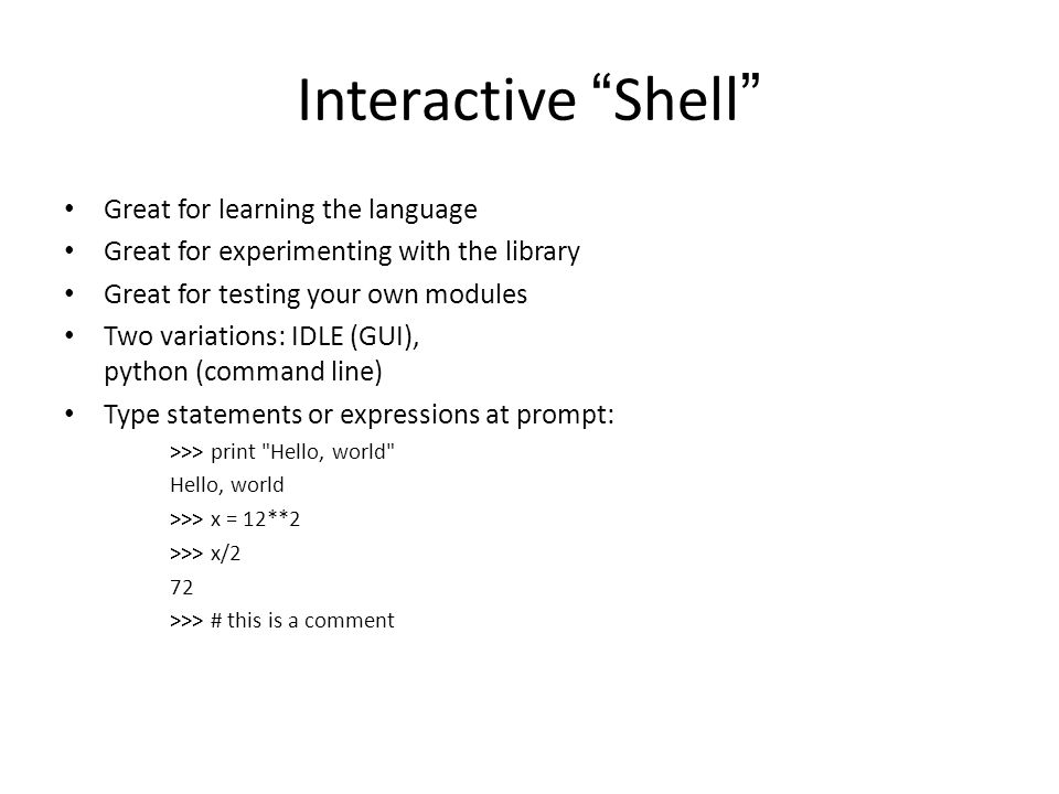 "Interactive "" Shell "" Great for learning the language Great for experimenting with the library Great for testing your own modules Two variations: IDLE"