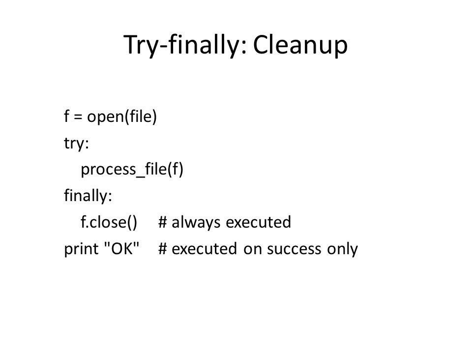 Try-finally: Cleanup f = open(file) try: process_file(f) finally: f.close()# always executed print