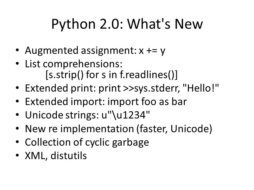 Python 2.0: What's New Augmented assignment: x += y List comprehensions: [s.strip() for s in f.readlines()] Extended print: print >>sys.stderr,