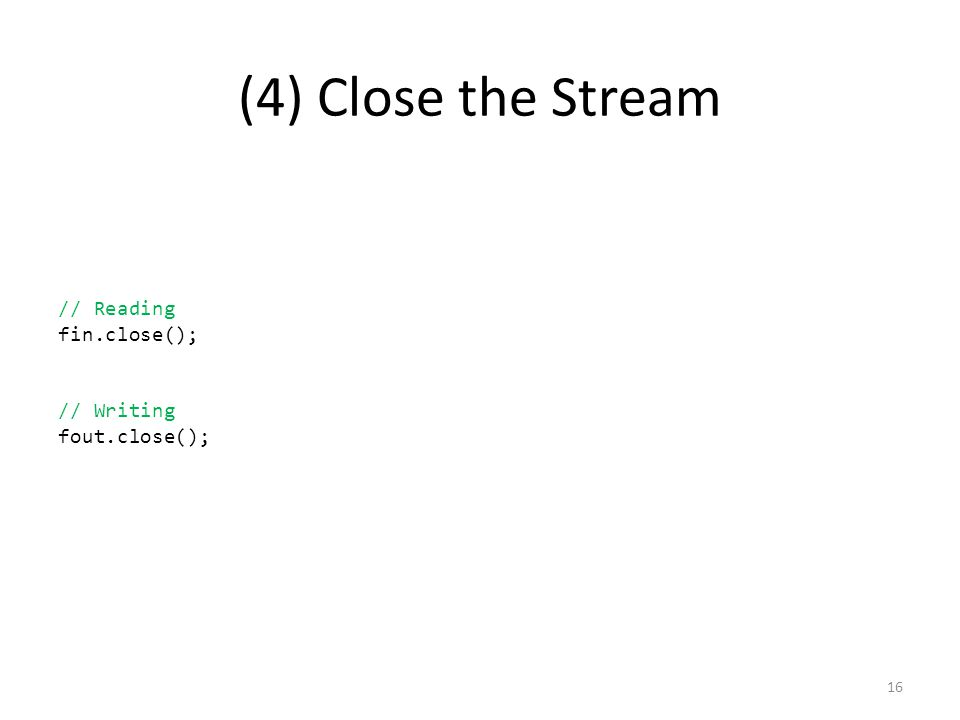 (4) Close the Stream // Reading fin.close(); // Writing fout.close(); 16