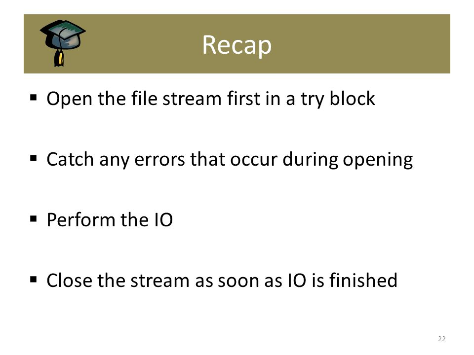Recap  Open the file stream first in a try block  Catch any errors that occur during opening  Perform the IO  Close the stream as soon as IO is finished 22