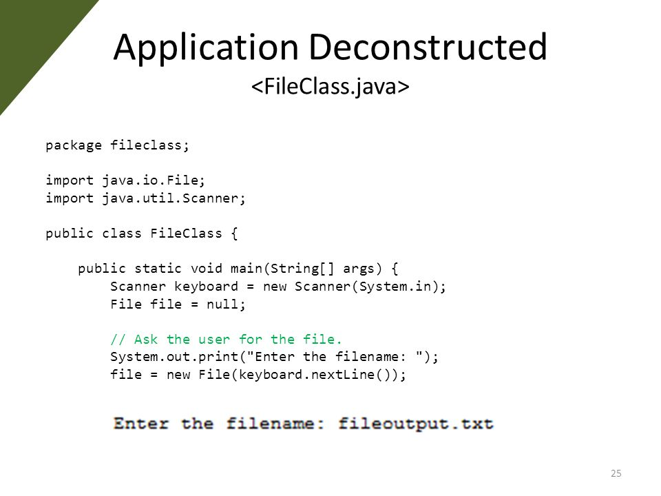 Application Deconstructed package fileclass; import java.io.File; import java.util.Scanner; public class FileClass { public static void main(String[] args) { Scanner keyboard = new Scanner(System.in); File file = null; // Ask the user for the file.