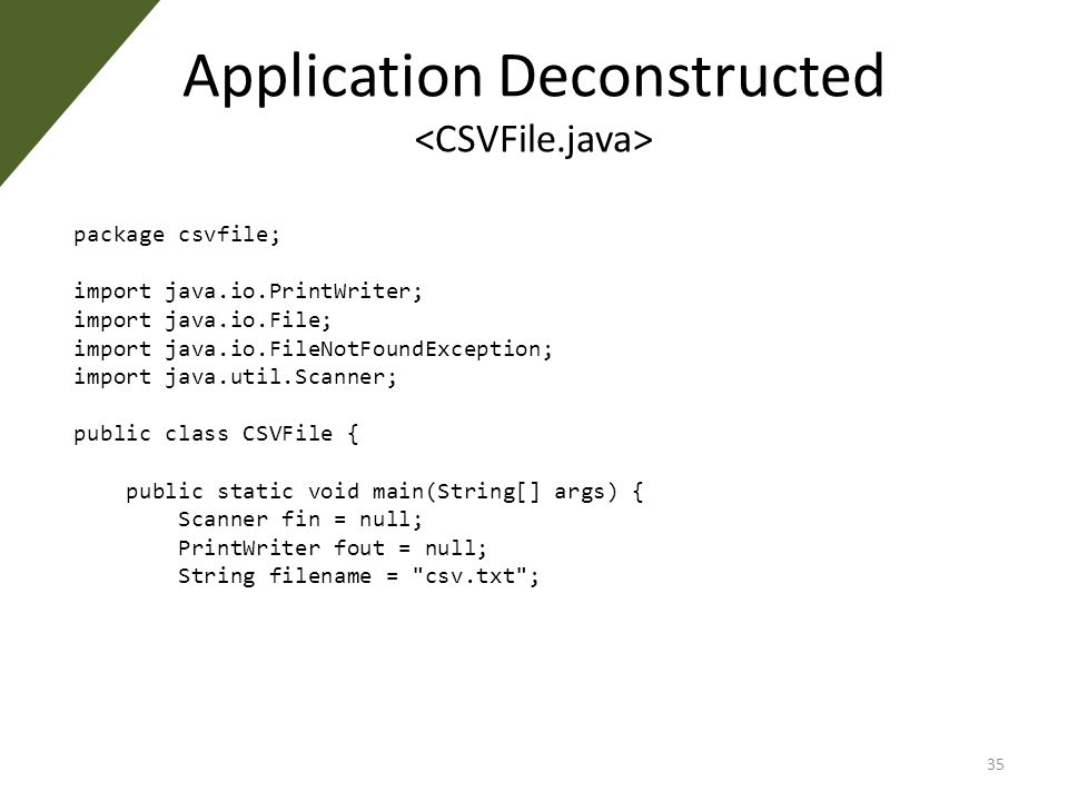 Application Deconstructed package csvfile; import java.io.PrintWriter; import java.io.File; import java.io.FileNotFoundException; import java.util.Scanner; public class CSVFile { public static void main(String[] args) { Scanner fin = null; PrintWriter fout = null; String filename = csv.txt ; 35