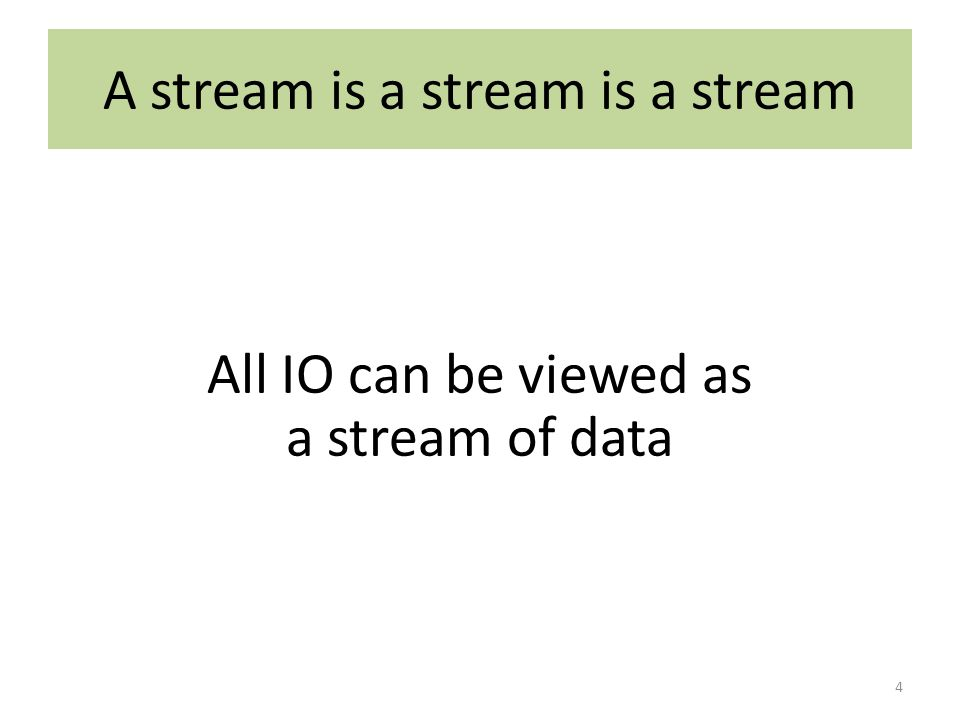A stream is a stream is a stream All IO can be viewed as a stream of data 4