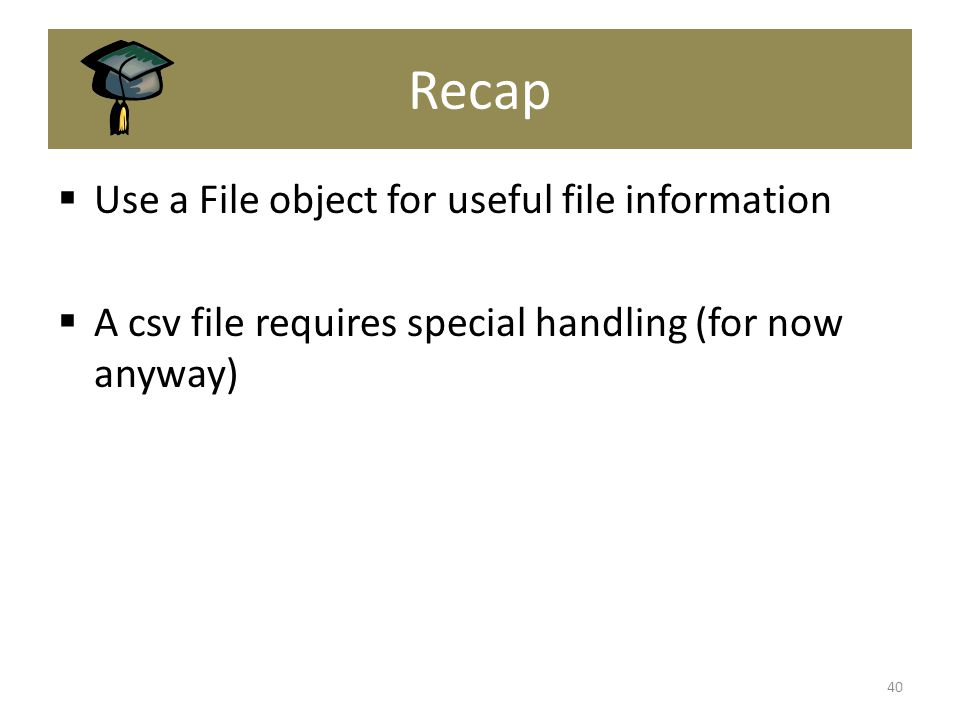 Recap  Use a File object for useful file information  A csv file requires special handling (for now anyway) 40