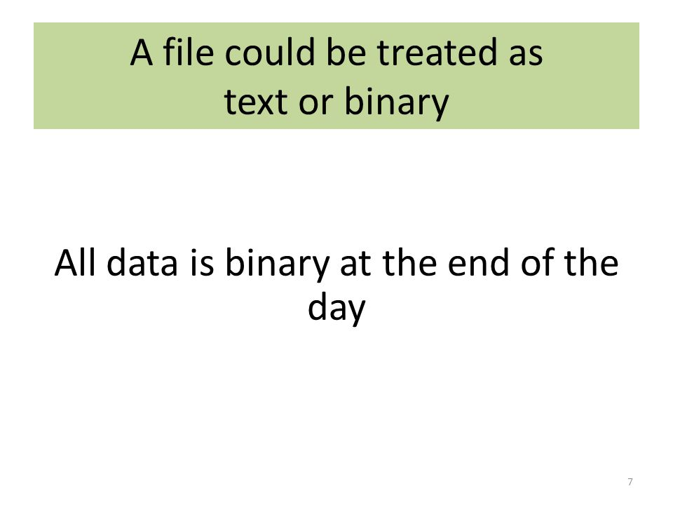 A text file treats the binary data as characters Each digit uses 1 (ASCII) or 2 (Unicode) bytes 8