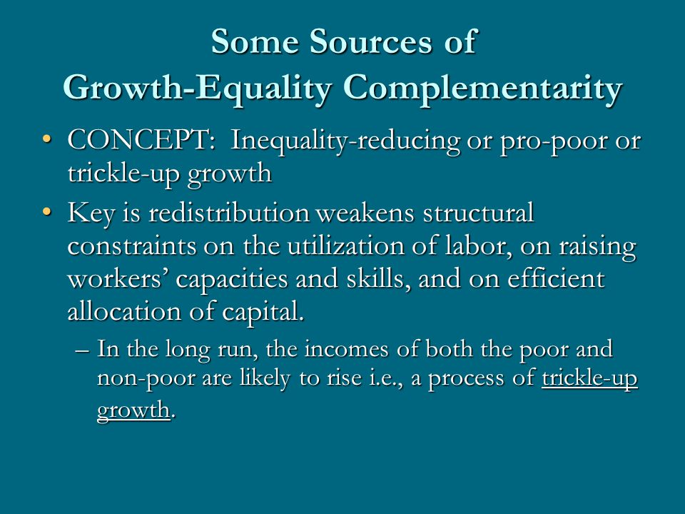 Some Sources of Growth-Equality Complementarity CONCEPT: Inequality-reducing or pro-poor or trickle-up growthCONCEPT: Inequality-reducing or pro-poor or trickle-up growth Key is redistribution weakens structural constraints on the utilization of labor, on raising workers' capacities and skills, and on efficient allocation of capital.Key is redistribution weakens structural constraints on the utilization of labor, on raising workers' capacities and skills, and on efficient allocation of capital.