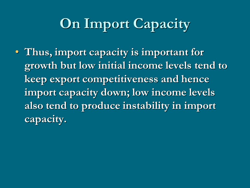 On Import Capacity Thus, import capacity is important for growth but low initial income levels tend to keep export competitiveness and hence import capacity down; low income levels also tend to produce instability in import capacity.Thus, import capacity is important for growth but low initial income levels tend to keep export competitiveness and hence import capacity down; low income levels also tend to produce instability in import capacity.